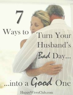 7 Ways to Turn Your Husband's Bad Day Into a Good  -- always a good thing to remember
