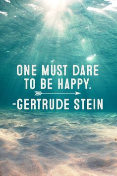One must dare to be happy. Gertrude Stein