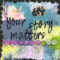 Your story matters - Kelly Rae Roberts Kelly Rae Roberts, Magazines For Kids, Inner Child, Favim, Beautiful Artwork, Your Story, Word Art, Trauma, Picture Quotes