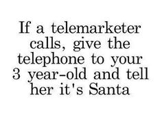 """""""If a telemarketer calls, give the telephone to your 3 year old and tell her it's Santa."""""""