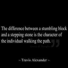 The difference between a stumbling block and a stepping stone is the character of the individual walking the path.
