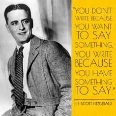 """You don't write because you want to say something, you write because you have something to say."" --F. Scott Fitzgerald"