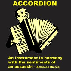 Accordion: An instrument in harmony with the sentiments of an assassin - Ambrose Bierce