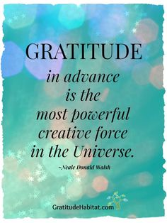 Gratitude in advance is the most powerful creative force in the Universe.   Visit us at: http://www.GratitudeHabitat.com #gratitude #inspirational-quote #Neale-Donald-Walsch