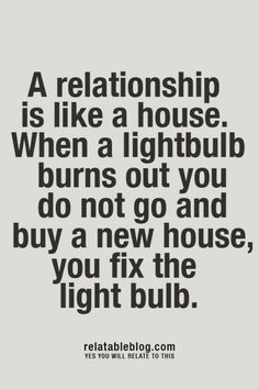 A relationship is like a house. When a light-bulb burns out you do not go  buy a new house, you fix the light bulb. (change the light bulb.) Not Ordinary Quotes