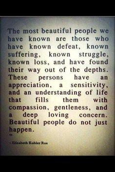 """Dr. Elisabeth Kübler-Ross  """"Las personas más bellas con las que me he encontrado son aquellas que han conocido la derrota, conocido el sufrimiento, conocido la lucha, conocido la pérdida, y han encontrado su forma de salir de las profundidades. Estas personas tienen una apreciación, una sensibilidad y una comprensión de la vida que los llena de compasión, humildad y una profunda inquietud amorosa. La gente bella no surge de la nada""""."""