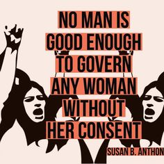 No man is good enough to govern any woman without her consent. Susan Anderson