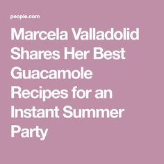 Marcela Valladolid Shares Her Best Guacamole Recipes for an Instant Summer Party