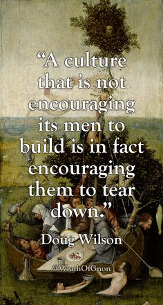 """A culture that is not encouraging its men to build is in fact encouraging them to tear down. Strong Quotes, Wise Quotes, Quotable Quotes, Great Quotes, Motivational Quotes, Inspirational Quotes, Attitude Quotes, Peace Quotes, Qoutes"
