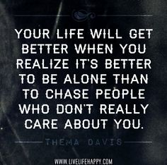 Your life will get better when you realize it's better to be alone than to chase people who don't really care about you. -Thema Davis by deeplifequotes, via Flickr