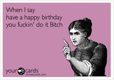 When I say 'have a Happy Birthday', you fuckin' do it Bitch!