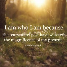 """""""I am who I am because the tears of my past have watered the magnificence of my present."""" - Steve Maraboli #quote"""