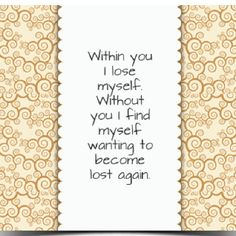 within you i lose myself. without you i find myself wanting to become lost again - quote - quotes - love - relationships