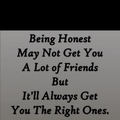 Being honest may not get you a lot of friends, but it'll always get you the right ones.
