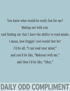 "You know what would be really fun for me?  Making out with you.  And finding out that I have the ability to read minds.  I mean, how friggin' cool would that be?  I'd be all, ""I can read your mind,"" and you'd be like, ""Makeout with me,"" and then I'd be like, ""Okay."""