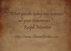 """""""What you do today can improve all your tomorrows."""" ~ Ralph Marston http://www.SharonBooker.com"""