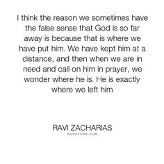 """Ravi Zacharias - """"I think the reason we sometimes have the false sense that God is so far away is because..."""". inspirational, god, religion, prayer"""