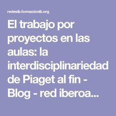 El trabajo por proyectos en las aulas: la interdisciplinariedad de Piaget al fin - Blog - red iberoamericana de docentes