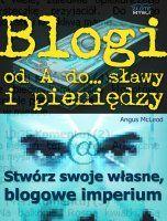 Blogi od A do... sławy i pieniędzy / Angus Mcleod    Blogi, jako sposób na internetowy biznes, który PRZYCIĄGNIE tysiące klientów pragnących usłyszeć, co masz im do powiedzenia?