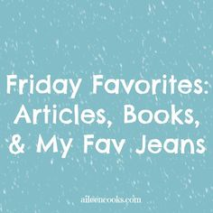This weeks Friday Favorites include favorite articles, the book I'm reading, and my favorite jeans.