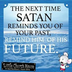 ✞♡✞ The next time Satan reminds you of your past, remind him of his Future. Amen...Little Church Mouse 7 March 2016 ✞♡✞