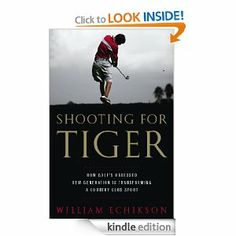 Shooting for Tiger: How Golf's Obsessed New Generation Is Transforming a Country Club Sport by William Echikson. $16.87. 288 pages. Author: William Echikson. Publisher: PublicAffairs; 1 edition (May 5, 2009)