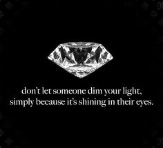Don't let someone dim your light, simply because it's shining in their eyes ;)