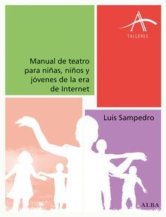 Manual de teatro para niñas, niños y jóvenes en la era de internet / Luis Sampedro. Barcelona : Alba, 2016