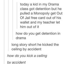 He got detention in drama by accidentally kicking the ceiling...I want the rest of this story
