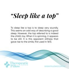 To sleep like a top is to sleep very soundly. This seems an odd way of describing a good sleep. However, the top referred to is indeed the child's toy. When it is spinning, it appears to be still. It is this apparent stillness that gave rise to the simile, first used in 1613.