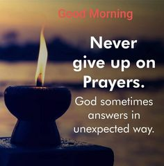 Never give up on prayers. God sometimes answers in an unexpected way. Positive Good Morning Quotes, Morning Prayer Quotes, Good Morning Friends Quotes, Good Morning Prayer, Good Morning Inspirational Quotes, Morning Greetings Quotes, Good Morning Messages, Good Morning Good Night, Good Morning Wishes