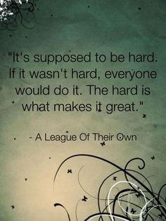 """It's supposed to be hard. If it wasn't hard, everyone would do it. The hard is what makes it great."" A League of Their Own (great movie, great quote!)"