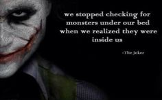 We stopped checking for monsters under our bed when we realized they were inside us. - The Joker quote We stopped checking for monsters under our bed when we realized they were inside us. - The Joker quote Quotes About Attitude, Quotes About Fear, Family Quotes Love, Great Quotes, Quotes To Live By, Inspirational Quotes, Motivational, Inspiring Sayings, Famous Film Quotes