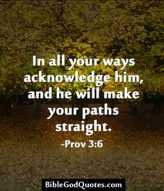 In all your ways acknowledge him, and he will make your paths straight. -Prov 3:6  http://biblegodquotes.com/in-all-your-ways-acknowledge-him/