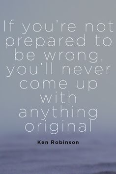 If you're not prepared to be wrong, you'll never come up with anything original. - Ken Robinson