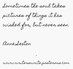 Sometimes the soul takes pictures of things it has wished for, but never seen. -- Anne Sexton