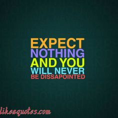 And your expectations will always be exceeded! Its not fair to place expectations on others anyway. Best Quotes From Books, Famous Quotes, Book Quotes, Words Quotes, Hindi Quotes, Quotes Quotes, Change Quotes, Quotes To Live By, Disappointment Quotes