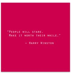 """People will stare. Make it worth their while."" - Harry Winston"