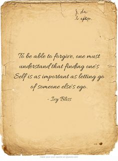 To be able to forgive, one must understand that finding one's Self is as important as letting go of someone else's ego.