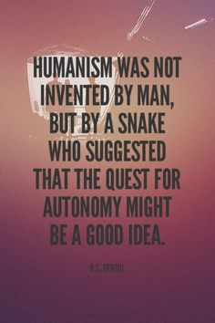 Humanism was not invented by man, but by a snake who suggested that the quest for autonomy might be a good idea. - R.C. Sproul