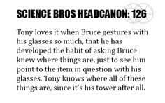 Science Bros Headcanon #126 Tony loves it when Bruce gestures with his glasses so much, that he has developed the habit of asking Bruce knew where things are, just to see him point to the item in question with his glasses. Tony knows where all of these things are, since it's his tower after all.