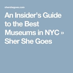 An Insider's Guide to the Best Museums in NYC » Sher She Goes