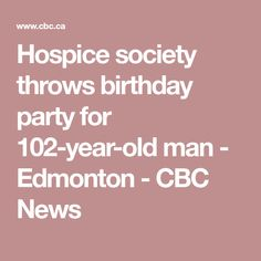 Hospice society throws birthday party for 102-year-old man - Edmonton - CBC News