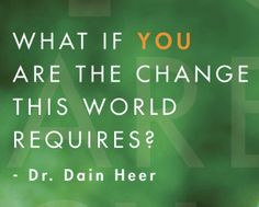 """""""What if YOU are the change this world requires?""""  -Dain Heer #inspirational #quote"""