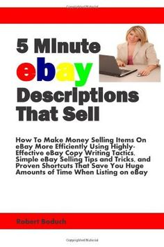 5 Minute eBay Descriptions That Sell: How To Make Money Selling Items On eBay More Efficiently Using Highly-Effective eBay Copy Writing Tactics, Simple ... Huge Amounts of Time When Listing on eBay by Robert Boduch. $16.26. Publication: November 21, 2011. Publisher: Success Track Communications (November 21, 2011)