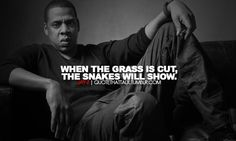 """""""When the grass is cut, the snakes will show."""" - Jay-Z Jay Z Quotes, Dope Quotes, Hip Hop Quotes, Great Quotes, Funny Quotes, Qoutes, Epic Quotes, Advice Quotes, Jay Z Lyrics"""