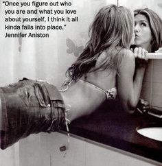 "Jennifer Aniston- ""Once you figure out who you are and what you love about yourself, I think it all kinda falls into place."""