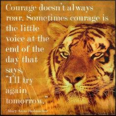 """Courage doesn't always Roar. Sometimes courage is a little voice at the end of the day that says """"I'll try again tomorrow""""."""