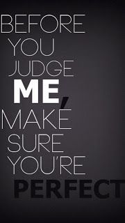Don't judge me in less our absolutely perfect so double think what your going to say The Words, Cool Words, Great Quotes, Quotes To Live By, Funny Quotes, Inspirational Quotes, Awesome Quotes, Before You Judge Me, Def Not