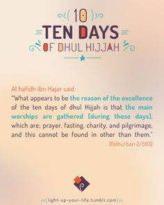 """Al hafidh ibn Hajar said: """"What appears to be the reason of the excellence of the ten days of dhul Hijjah is that the main worships are gathered [during these days], which are; prayer, fasting, charity, and pilgrimage, and this cannot be found in other than them."""" [Fathul bari 2/593]"""